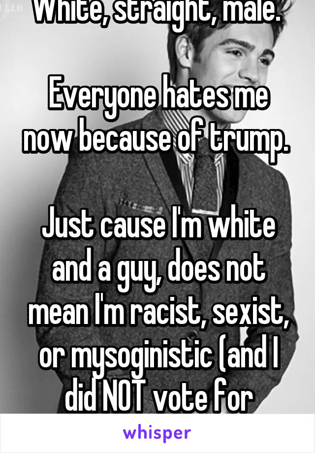 White, straight, male.   Everyone hates me now because of trump.   Just cause I'm white and a guy, does not mean I'm racist, sexist, or mysoginistic (and I did NOT vote for Trump).