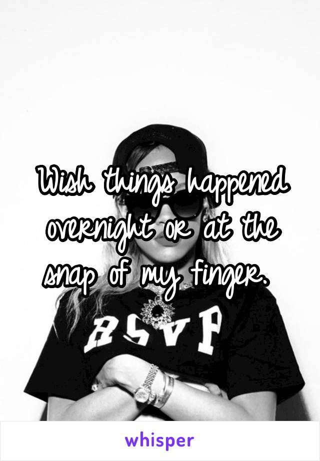 Wish things happened overnight or at the snap of my finger.