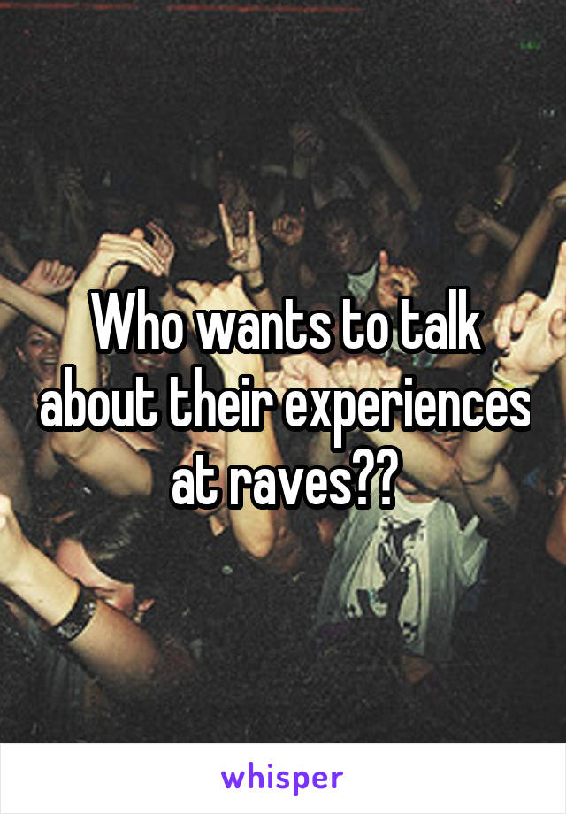 Who wants to talk about their experiences at raves??