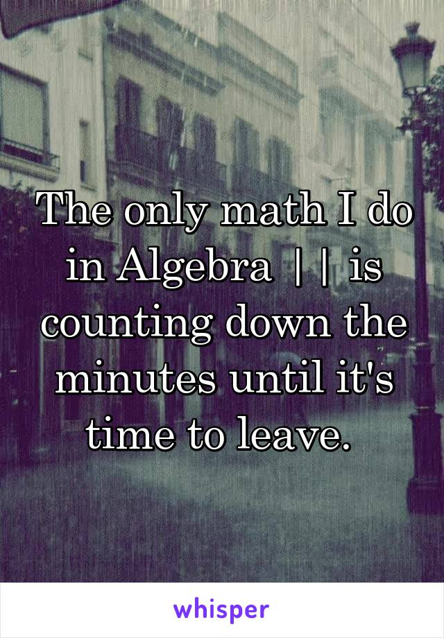 The only math I do in Algebra    is counting down the minutes until it's time to leave.