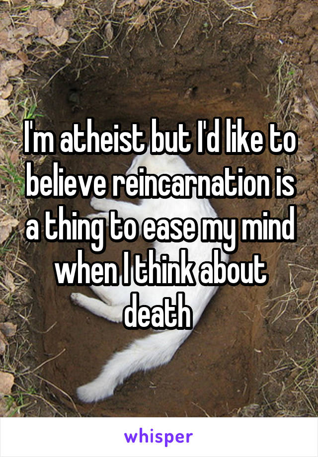 I'm atheist but I'd like to believe reincarnation is a thing to ease my mind when I think about death