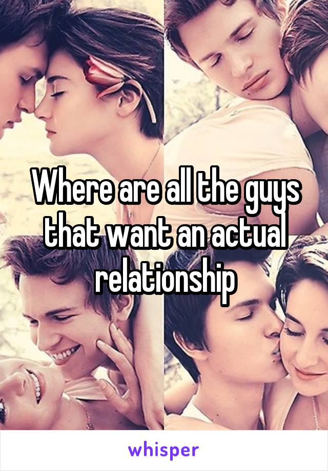 Where are all the guys that want an actual relationship