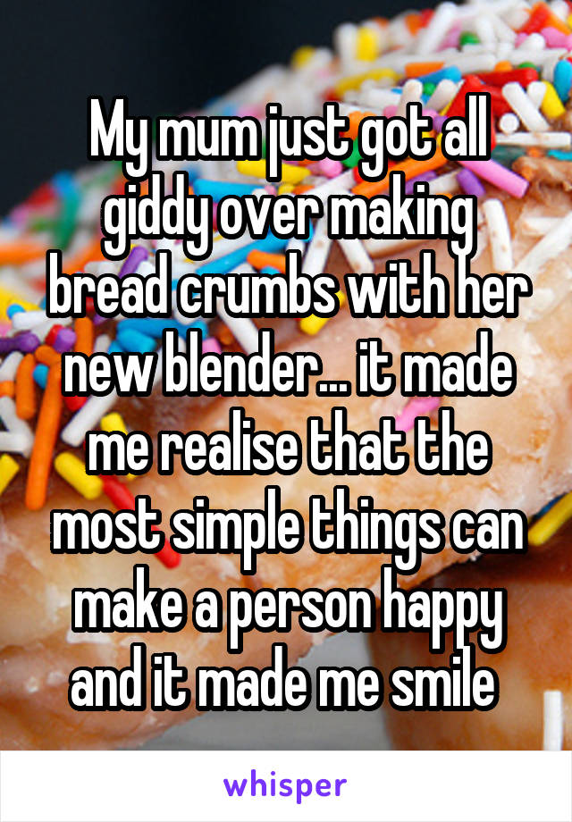 My mum just got all giddy over making bread crumbs with her new blender... it made me realise that the most simple things can make a person happy and it made me smile