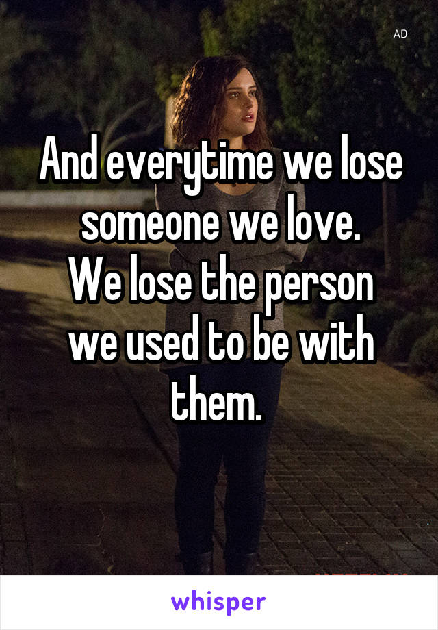 And everytime we lose someone we love. We lose the person we used to be with them.