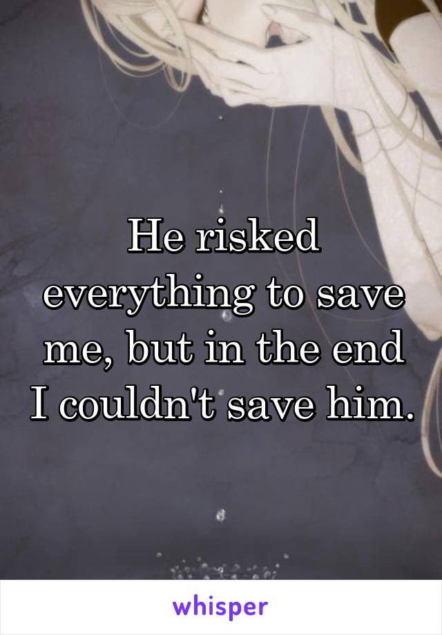 He risked everything to save me, but in the end I couldn't save him.