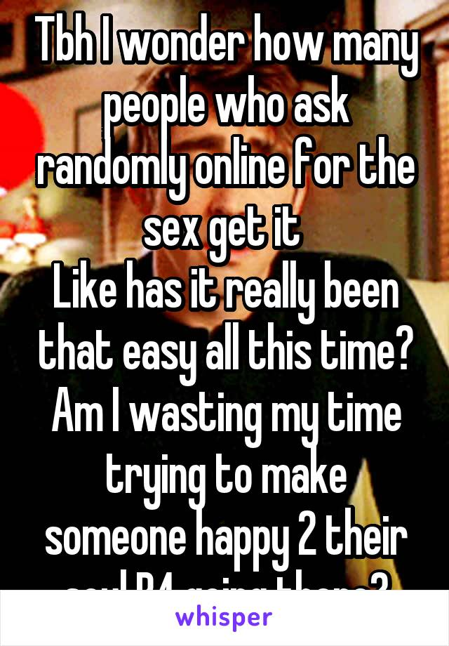 Tbh I wonder how many people who ask randomly online for the sex get it  Like has it really been that easy all this time? Am I wasting my time trying to make someone happy 2 their soul B4 going there?