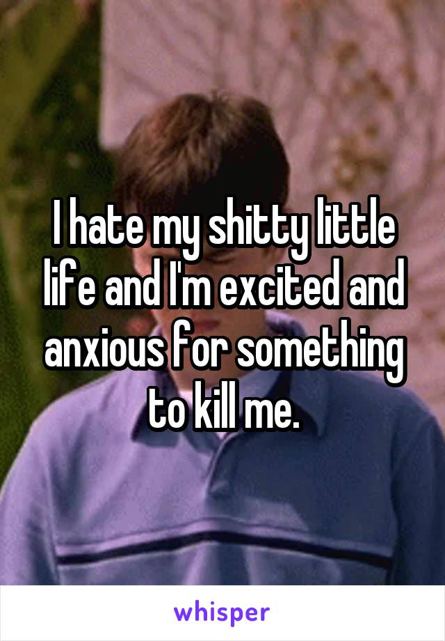 I hate my shitty little life and I'm excited and anxious for something to kill me.