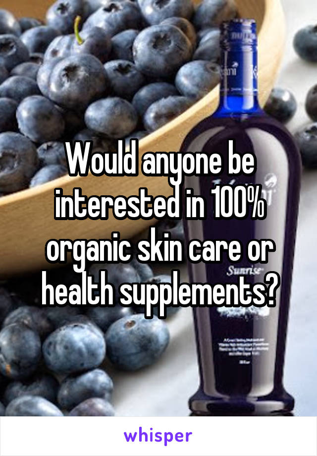 Would anyone be interested in 100% organic skin care or health supplements?