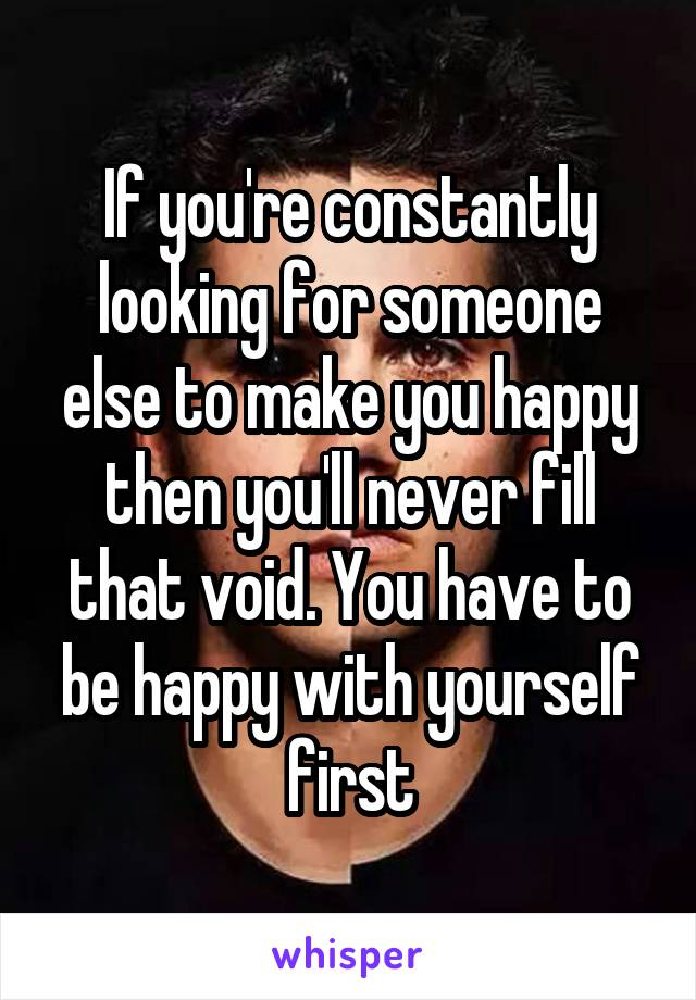 If you're constantly looking for someone else to make you happy then you'll never fill that void. You have to be happy with yourself first
