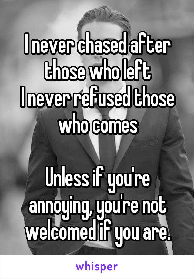 I never chased after those who left I never refused those who comes  Unless if you're annoying, you're not welcomed if you are.