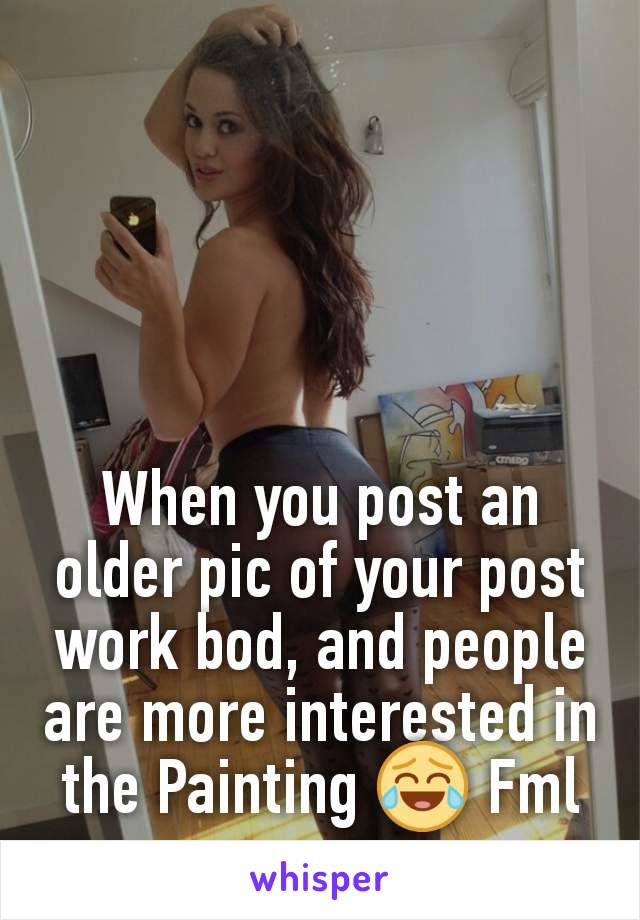When you post an older pic of your post work bod, and people are more interested in the Painting 😂 Fml