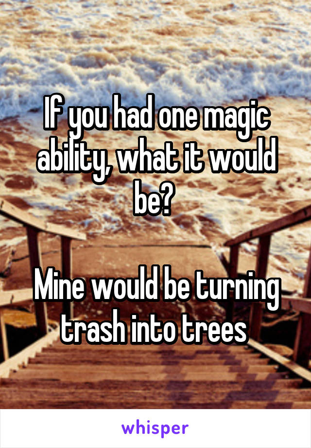 If you had one magic ability, what it would be?   Mine would be turning trash into trees