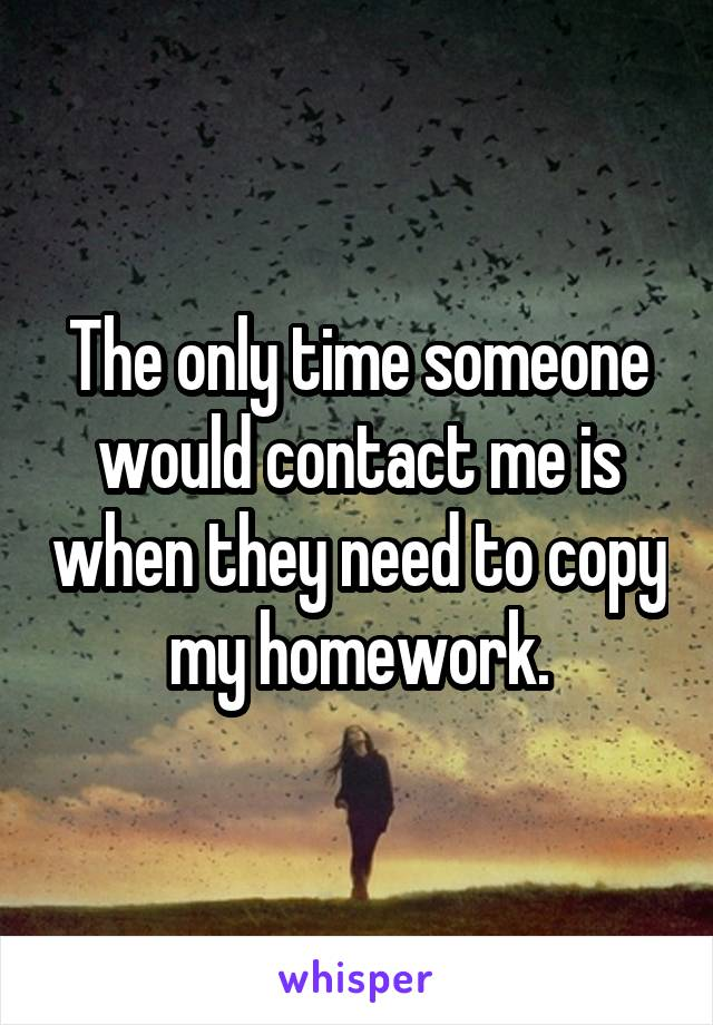The only time someone would contact me is when they need to copy my homework.