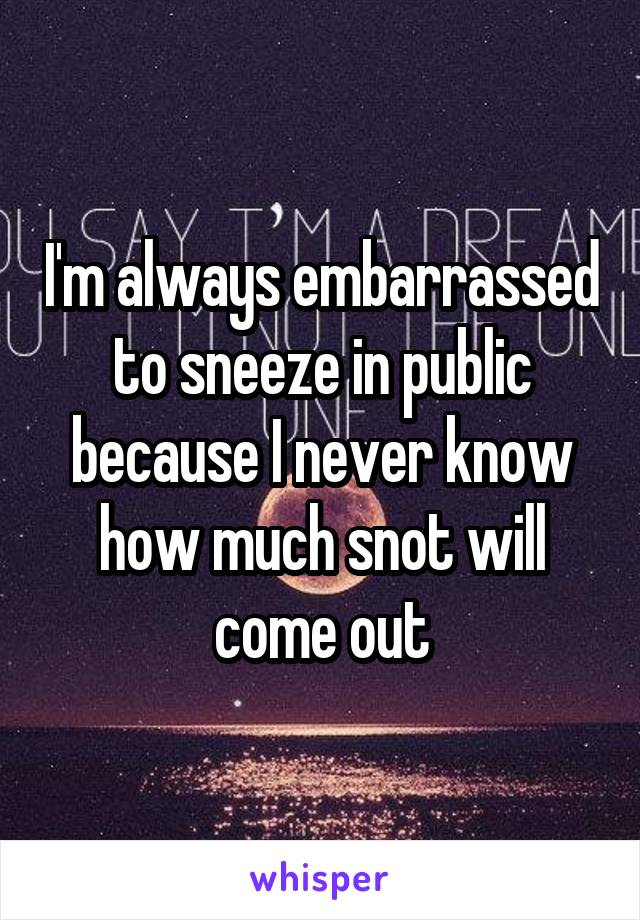 I'm always embarrassed to sneeze in public because I never know how much snot will come out