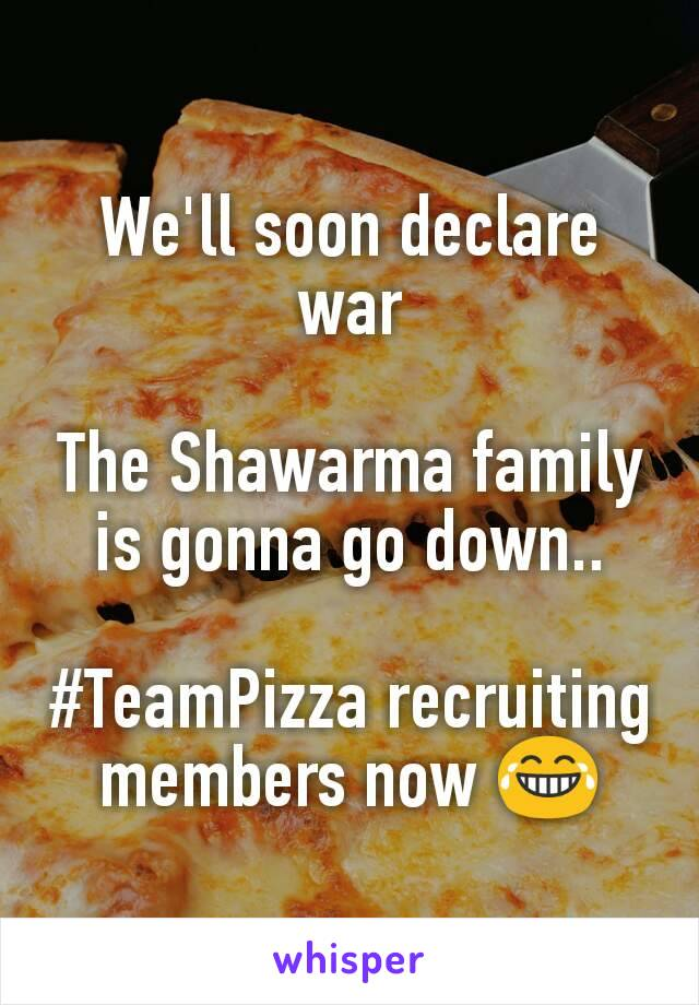 We'll soon declare war  The Shawarma family is gonna go down..  #TeamPizza recruiting members now 😂