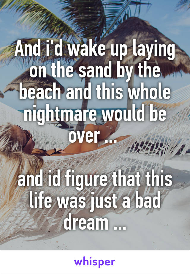 And i'd wake up laying on the sand by the beach and this whole nightmare would be over ...   and id figure that this life was just a bad dream ...
