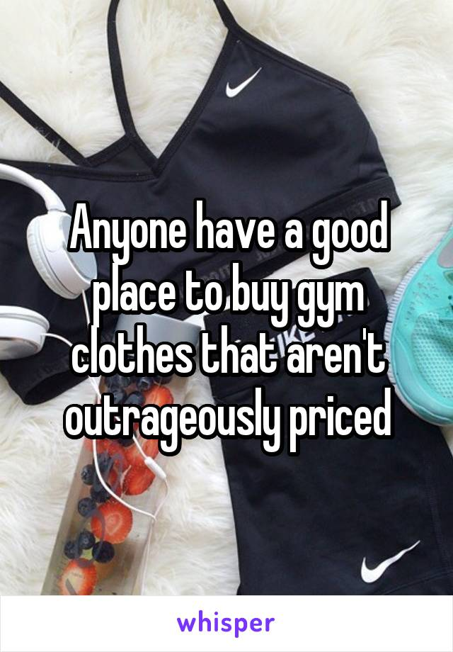 Anyone have a good place to buy gym clothes that aren't outrageously priced