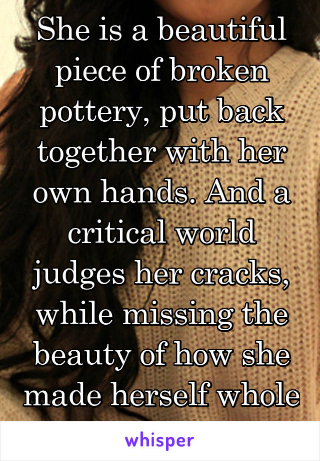 She is a beautiful piece of broken pottery, put back together with her own hands. And a critical world judges her cracks, while missing the beauty of how she made herself whole again.