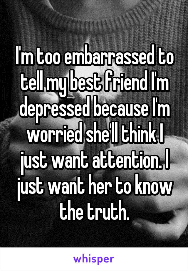 I'm too embarrassed to tell my best friend I'm depressed because I'm worried she'll think I just want attention. I just want her to know the truth.
