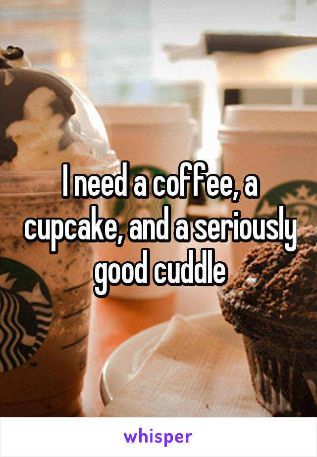 I need a coffee, a cupcake, and a seriously good cuddle