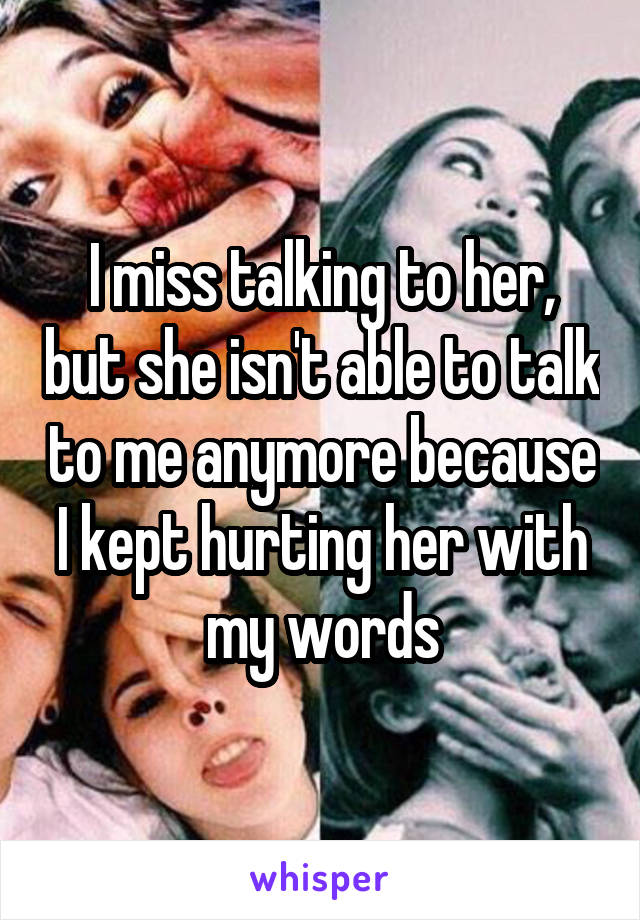 I miss talking to her, but she isn't able to talk to me anymore because I kept hurting her with my words