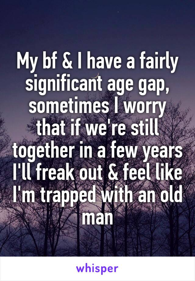 My bf & I have a fairly significant age gap, sometimes I worry that if we're still together in a few years I'll freak out & feel like I'm trapped with an old man