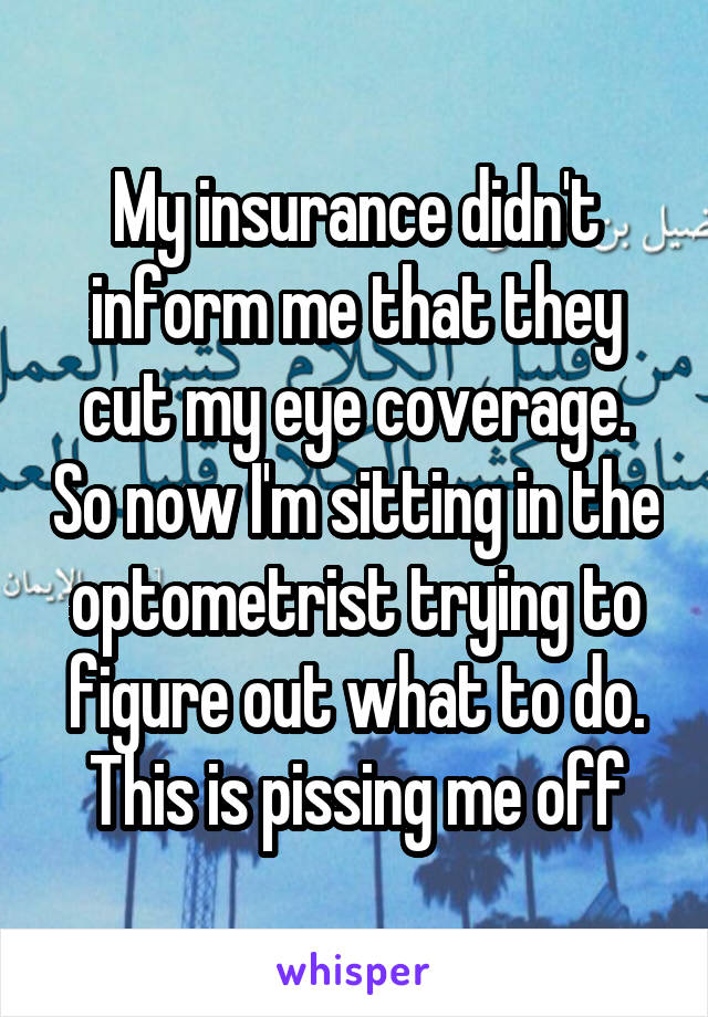 My insurance didn't inform me that they cut my eye coverage. So now I'm sitting in the optometrist trying to figure out what to do. This is pissing me off