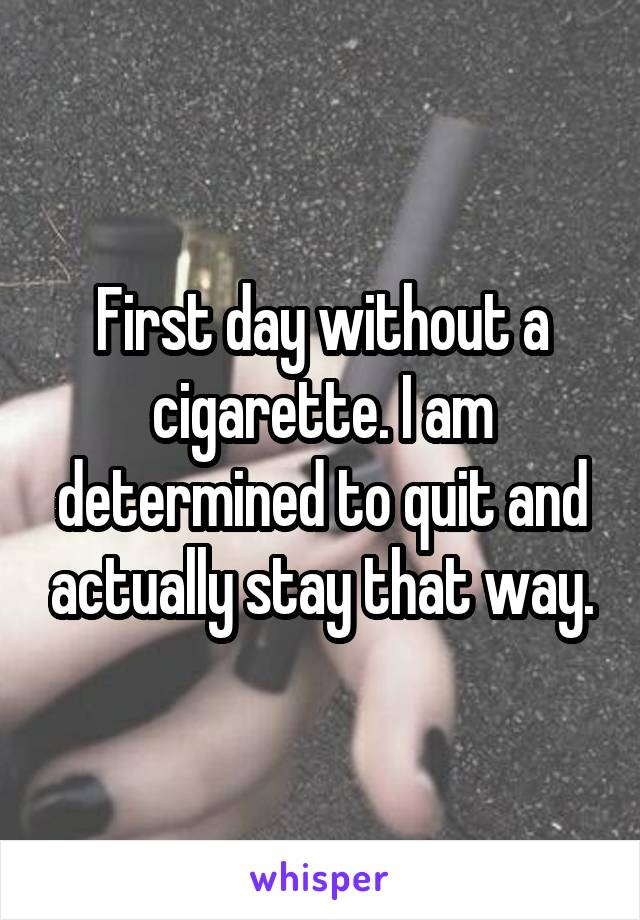 First day without a cigarette. I am determined to quit and actually stay that way.