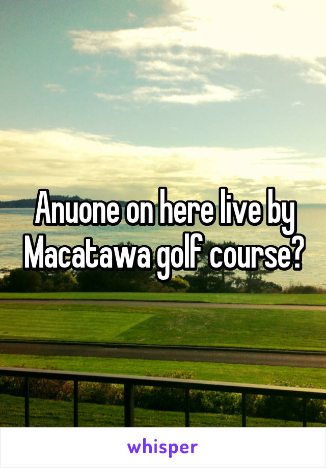 Anuone on here live by Macatawa golf course?