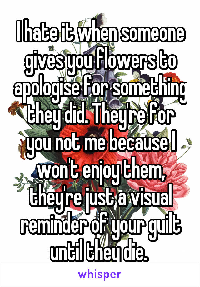 I hate it when someone gives you flowers to apologise for something they did. They're for you not me because I won't enjoy them, they're just a visual reminder of your guilt until they die.