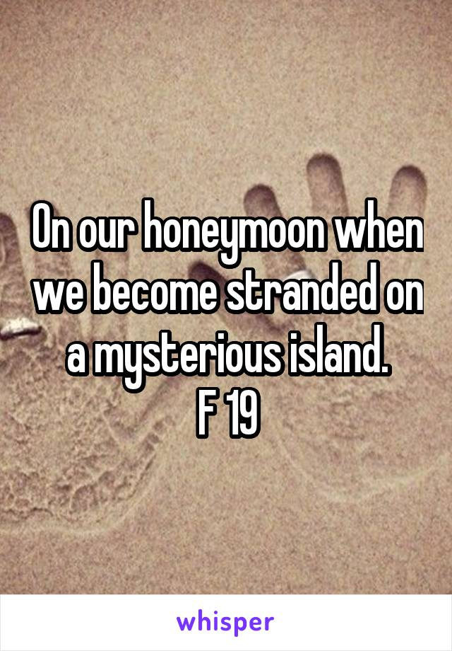 On our honeymoon when we become stranded on a mysterious island. F 19