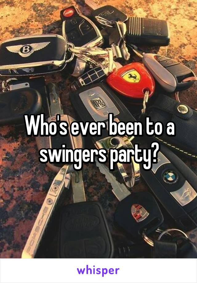Who's ever been to a swingers party?