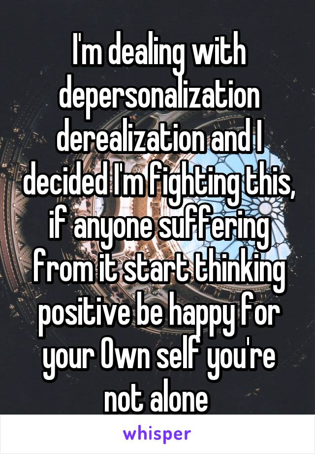 I'm dealing with depersonalization derealization and I decided I'm fighting this, if anyone suffering from it start thinking positive be happy for your Own self you're not alone