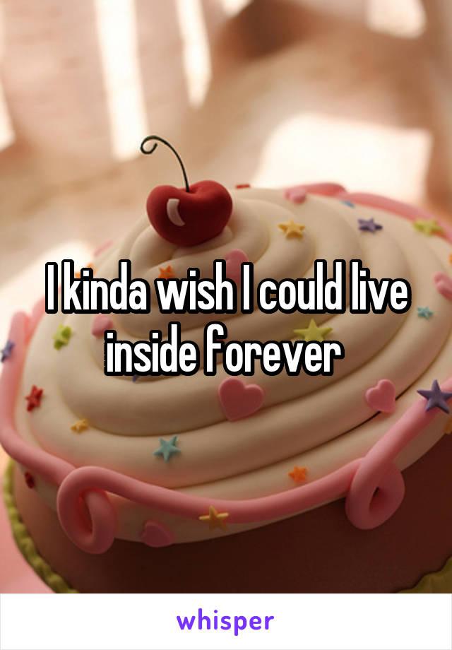 I kinda wish I could live inside forever
