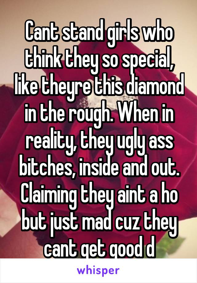 Cant stand girls who think they so special, like theyre this diamond in the rough. When in reality, they ugly ass bitches, inside and out. Claiming they aint a ho but just mad cuz they cant get good d