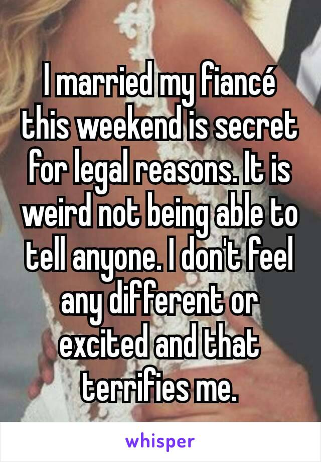 I married my fiancé this weekend is secret for legal reasons. It is weird not being able to tell anyone. I don't feel any different or excited and that terrifies me.