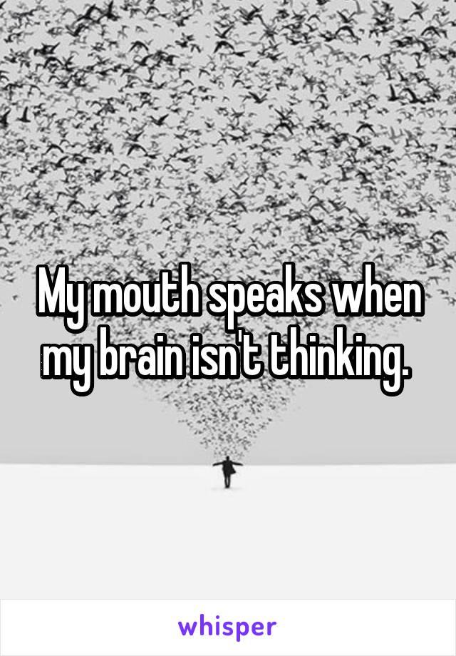 My mouth speaks when my brain isn't thinking.
