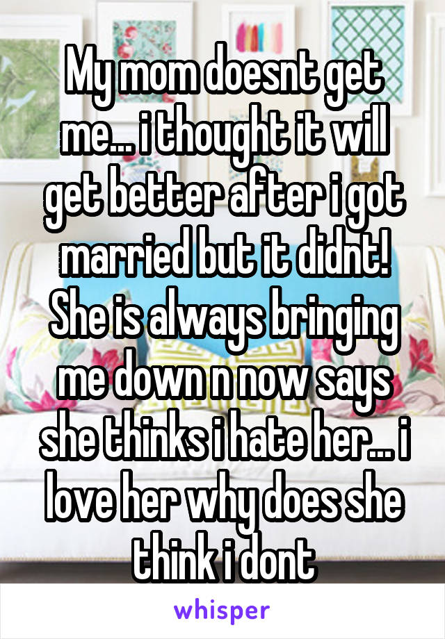 My mom doesnt get me... i thought it will get better after i got married but it didnt! She is always bringing me down n now says she thinks i hate her... i love her why does she think i dont