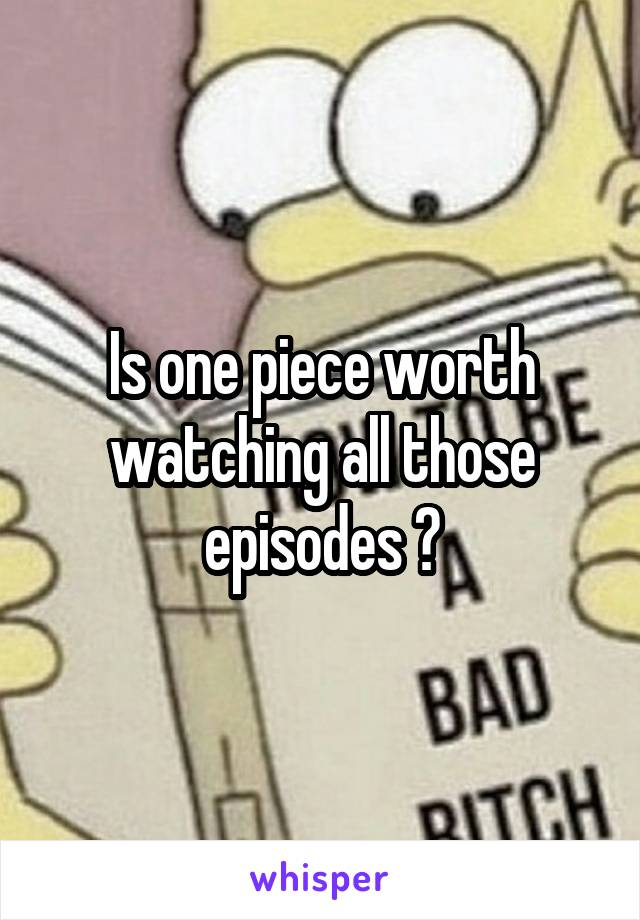 Is one piece worth watching all those episodes ?