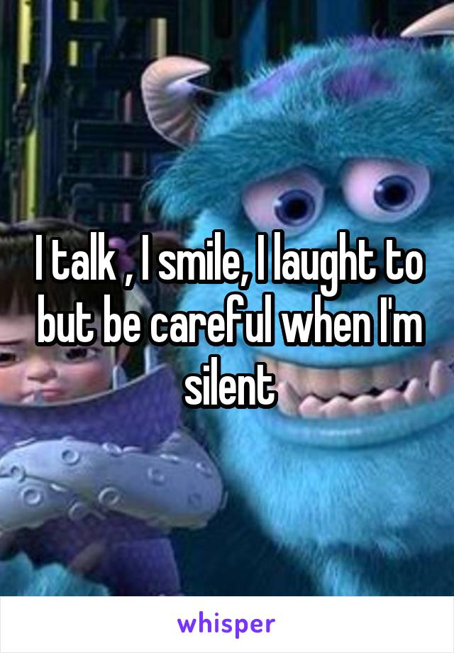 I talk , I smile, I laught to but be careful when I'm silent