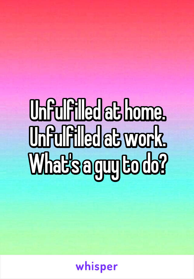 Unfulfilled at home. Unfulfilled at work. What's a guy to do?