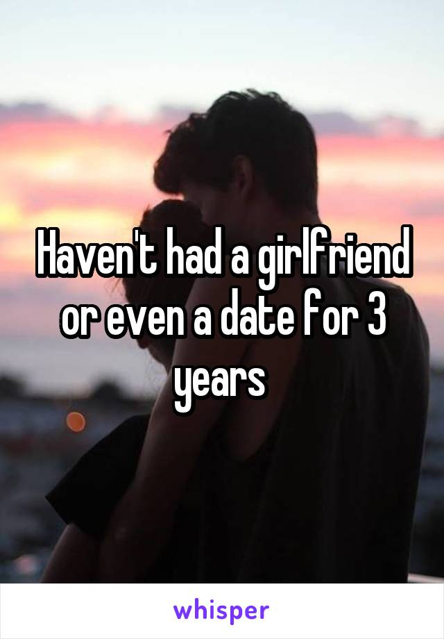 Haven't had a girlfriend or even a date for 3 years