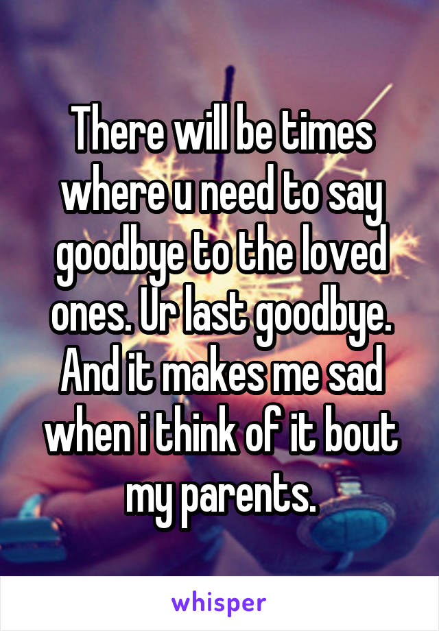 There will be times where u need to say goodbye to the loved ones. Ur last goodbye. And it makes me sad when i think of it bout my parents.
