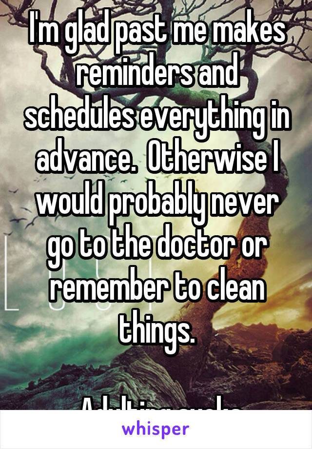 I'm glad past me makes reminders and schedules everything in advance.  Otherwise I would probably never go to the doctor or remember to clean things.   Adulting sucks