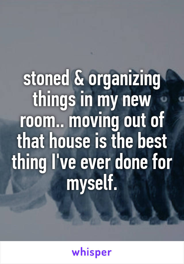 stoned & organizing things in my new room.. moving out of that house is the best thing I've ever done for myself.