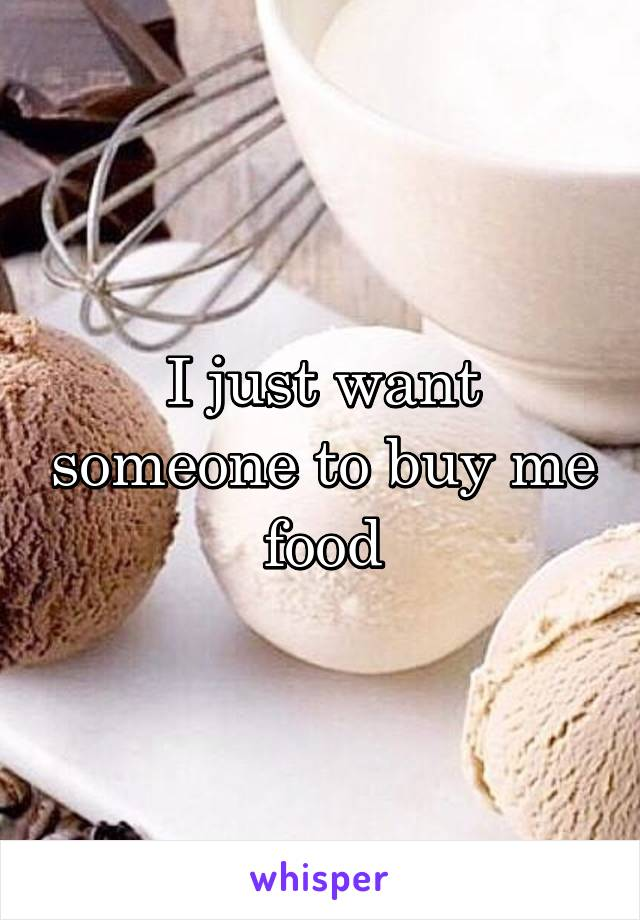 I just want someone to buy me food
