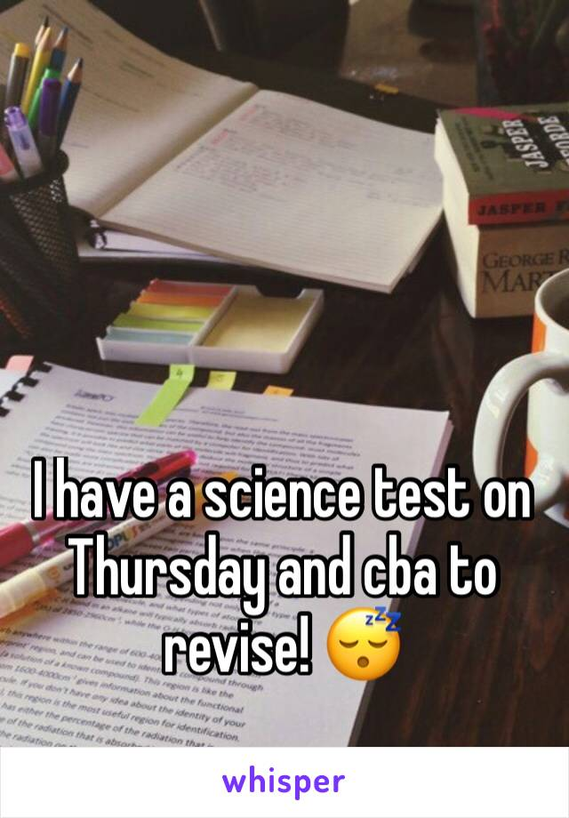 I have a science test on Thursday and cba to revise! 😴