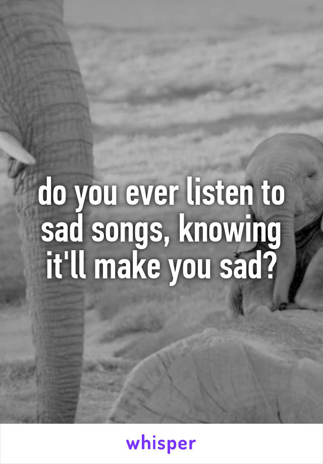 do you ever listen to sad songs, knowing it'll make you sad?
