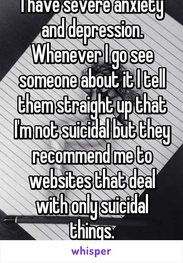 I have severe anxiety and depression. Whenever I go see someone about it I tell them straight up that I'm not suicidal but they recommend me to websites that deal with only suicidal things.