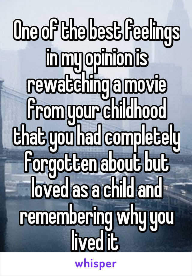 One of the best feelings in my opinion is rewatching a movie from your childhood that you had completely forgotten about but loved as a child and remembering why you lived it